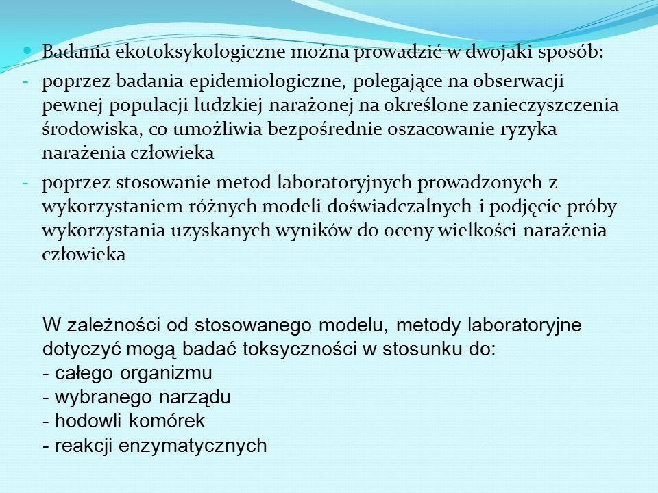 Badania ekotoksykologiczne można prowadzić w dwojaki sposób: - poprzez badania epidemiologiczne, polegające na obserwacji pewnej populacji ludzkiej narażonej na określone zanieczyszczenia środowiska, co umożliwia bezpośrednie oszacowanie ryzyka narażenia człowieka - poprzez stosowanie metod laboratoryjnych prowadzonych z wykorzystaniem różnych modeli doświadczalnych i podjęcie próby wykorzystania uzyskanych wyników do oceny wielkości narażenia człowieka W zależności od stosowanego modelu, metody laboratoryjne dotyczyć mogą badać toksyczności w stosunku do: - całego organizmu - wybranego narządu - hodowli komórek - reakcji enzymatycznych