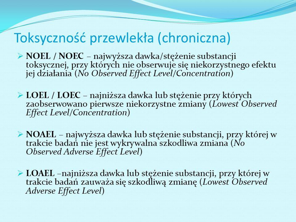 Toksyczność przewlekła (chroniczna)  NOEL / NOEC – najwyższa dawka/stężenie substancji toksycznej, przy których nie obserwuje się niekorzystnego efektu jej działania (No Observed Effect Level/Concentration)  LOEL / LOEC – najniższa dawka lub stężenie przy których zaobserwowano pierwsze niekorzystne zmiany (Lowest Observed Effect Level/Concentration)  NOAEL – najwyższa dawka lub stężenie substancji, przy której w trakcie badań nie jest wykrywalna szkodliwa zmiana (No Observed Adverse Effect Level)  LOAEL –najniższa dawka lub stężenie substancji, przy której w trakcie badań zauważa się szkodliwą zmianę (Lowest Observed Adverse Effect Level)