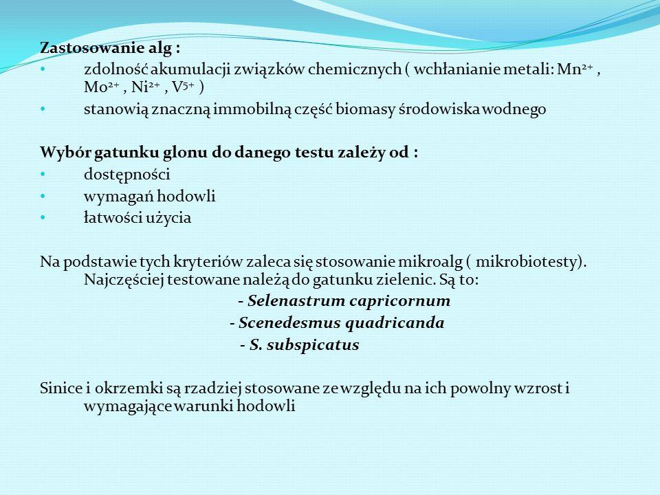 Zastosowanie alg : zdolność akumulacji związków chemicznych ( wchłanianie metali: Mn 2+, Mo 2+, Ni 2+, V 5+ ) stanowią znaczną immobilną część biomasy środowiska wodnego Wybór gatunku glonu do danego testu zależy od : dostępności wymagań hodowli łatwości użycia Na podstawie tych kryteriów zaleca się stosowanie mikroalg ( mikrobiotesty).