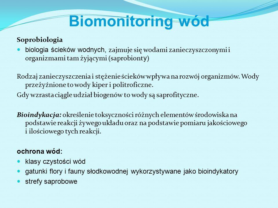 Biomonitoring wód Soprobiologia biologia ścieków wodnych, zajmuje się wodami zanieczyszczonymi i organizmami tam żyjącymi ( saprobiont y) Rodzaj zanieczyszczenia i stężenie ścieków wpływa na rozwój organizmów.