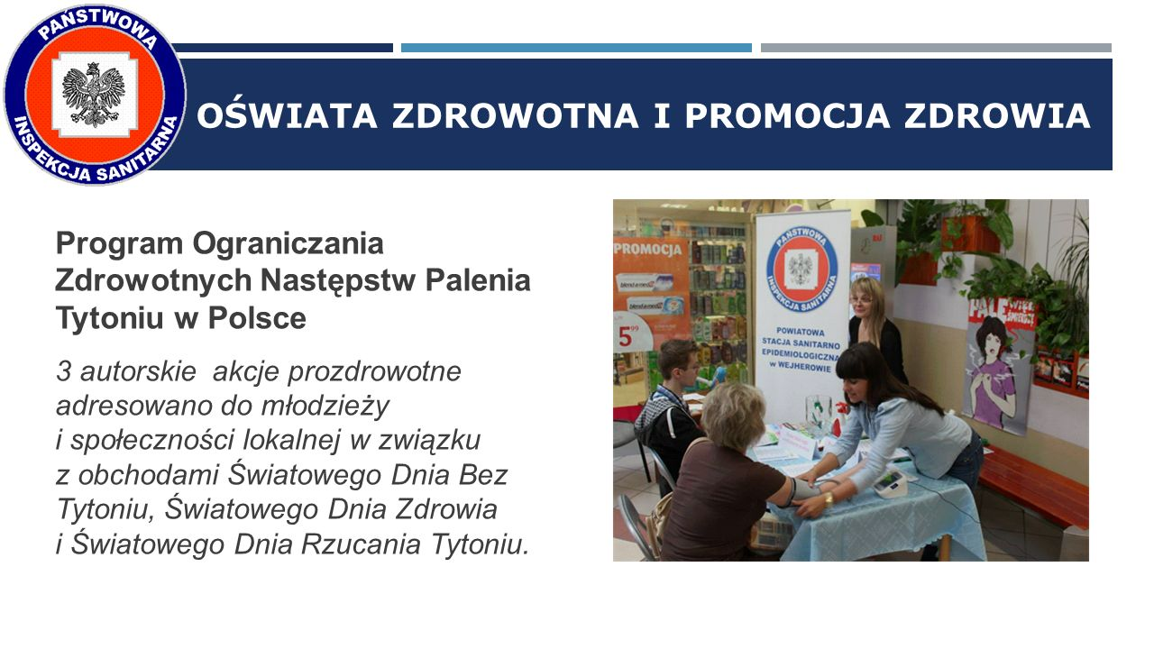 OŚWIATA ZDROWOTNA I PROMOCJA ZDROWIA Program Ograniczania Zdrowotnych Następstw Palenia Tytoniu w Polsce 3 autorskie akcje prozdrowotne adresowano do młodzieży i społeczności lokalnej w związku z obchodami Światowego Dnia Bez Tytoniu, Światowego Dnia Zdrowia i Światowego Dnia Rzucania Tytoniu.