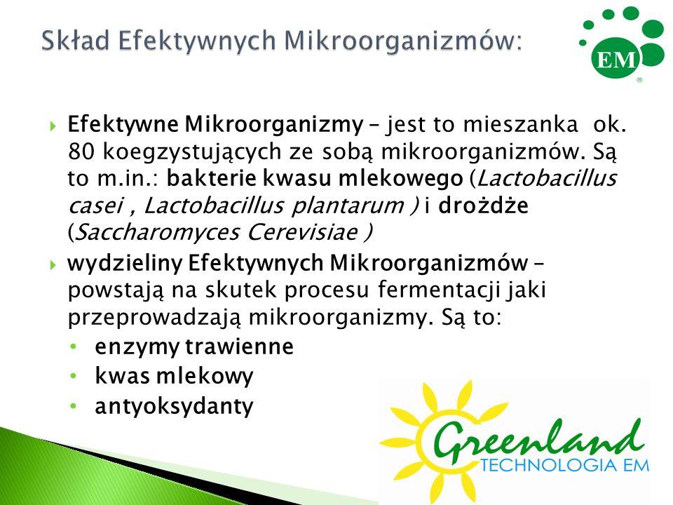  Efektywne Mikroorganizmy – jest to mieszanka ok. 80 koegzystujących ze sobą mikroorganizmów. Są to m.in.: bakterie kwasu mlekowego (Lactobacillus ca