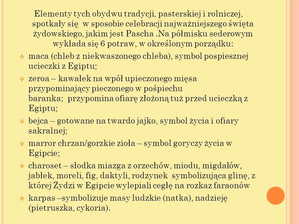 Elementy tych obydwu tradycji, pasterskiej i rolniczej, spotkały się w sposobie celebracji najważniejszego święta żydowskiego, jakim jest Pascha.Na półmisku sederowym wykłada się 6 potraw, w określonym porządku:  maca (chleb z niekwaszonego chleba), symbol pospiesznej ucieczki z Egiptu;  zeroa – kawałek na wpół upieczonego mięsa przypominający pieczonego w pośpiechu baranka; przypomina ofiarę złożoną tuż przed ucieczką z Egiptu;  bejca – gotowane na twardo jajko, symbol życia i ofiary sakralnej;  marror chrzan/gorzkie zioła – symbol goryczy życia w Egipcie;  charoset – słodka miazga z orzechów, miodu, migdałów, jabłek, moreli, fig, daktyli, rodzynek symbolizująca glinę, z której Żydzi w Egipcie wylepiali cegłę na rozkaz faraonów  karpas –symbolizuje masy ludzkie (natka), nadzieję (pietruszka, cykoria).