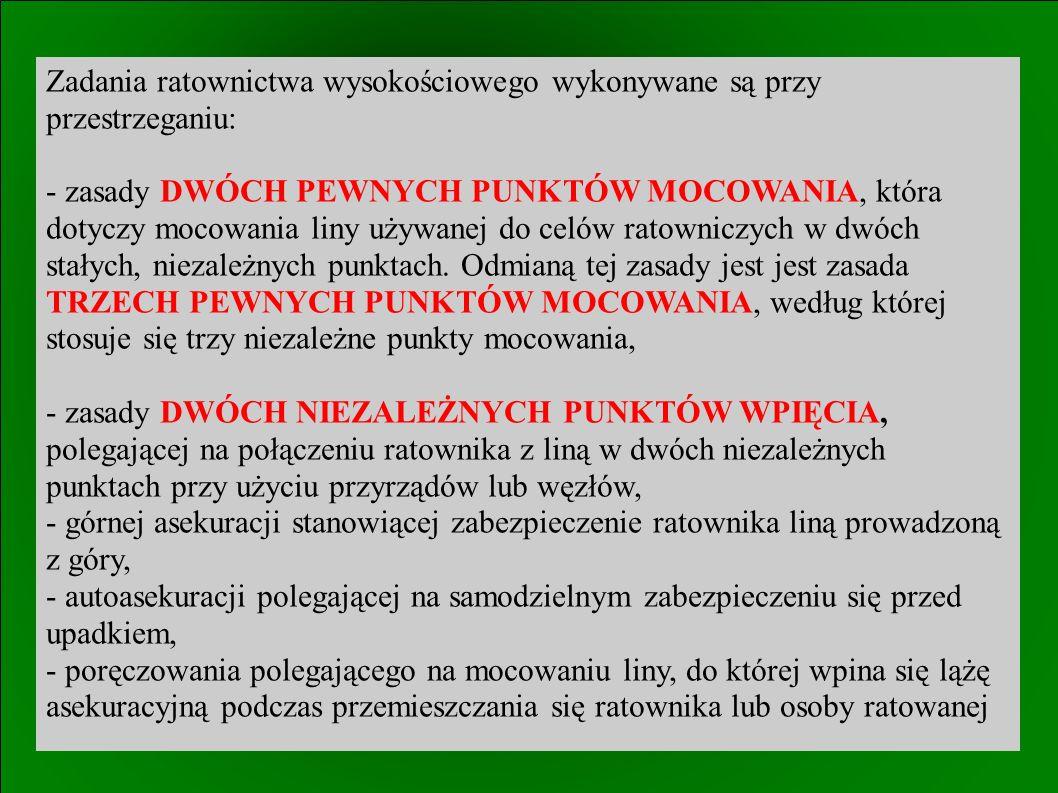 Zadania ratownictwa wysokościowego wykonywane są przy przestrzeganiu: - zasady DWÓCH PEWNYCH PUNKTÓW MOCOWANIA, która dotyczy mocowania liny używanej do celów ratowniczych w dwóch stałych, niezależnych punktach.