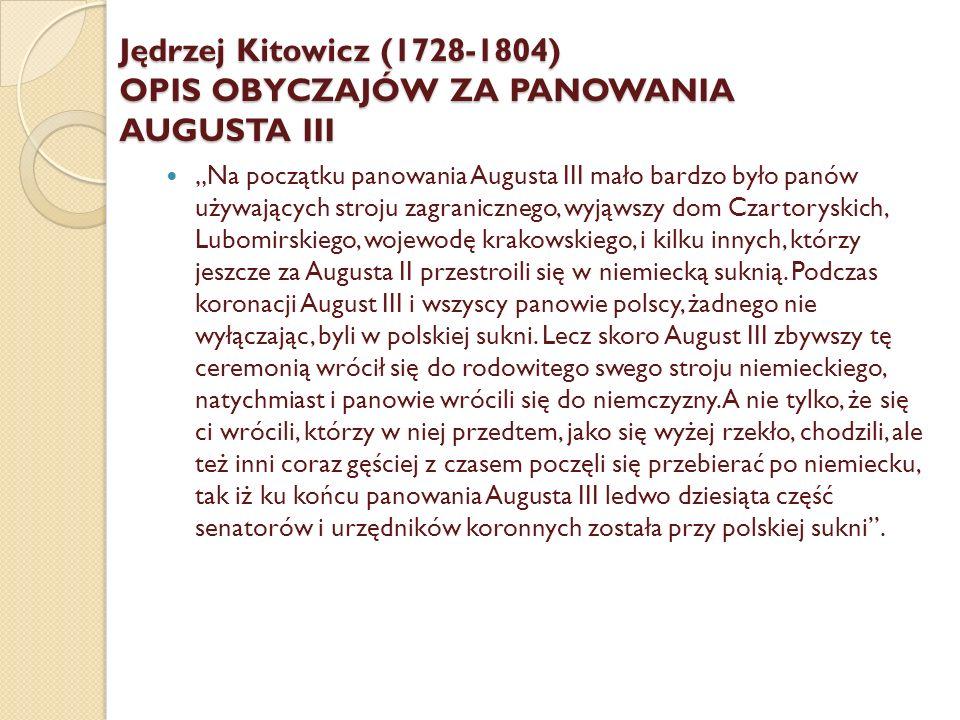 """""""Młodzież, osobliwie powracająca z zagranicy, upatrywała dla siebie w stroju cudzoziemskim jakąś dystynkcją; i choć nie w jednej kompanii, mianowicie na sejmikach, tym polskim Niemcom fałdów przetrzepano jedynie z przyczyny stroju, na który krzywo patrzyli długo sektatorowie [zwolennicy] polskiej sukni, jednak takowe momentalne przypadki nie truły gustu paniczom do niemczyzny, gdy w nagrodę od białej płci pierwsze względy odbierali."""