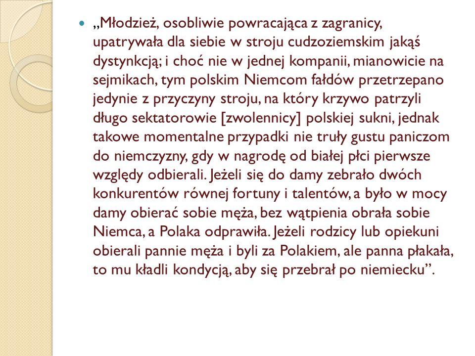 """""""Dwie przyczyny miała płeć biała do wstrętu ku polskiej sukni: pierwsza, iż Polacy chodzący po polsku, jako nie wypolerowani za granicą w te umizgi, łechcące płeć białą, które modnisiowie za największą grzeczność obyczajów do kraju przywozili, zachowywali jeszcze maniery dawnym sarmatyzmem oddające; druga, iż kto się nosił po polsku, musiał oraz utrzymować wąsy, nie mogąc ich golić bez wystrychnienia się na błazna."""