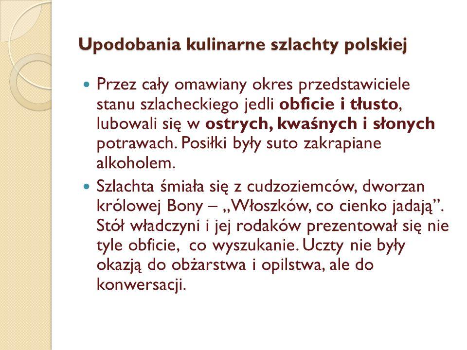 Upodobania kulinarne szlachty polskiej Przez cały omawiany okres przedstawiciele stanu szlacheckiego jedli obficie i tłusto, lubowali się w ostrych, kwaśnych i słonych potrawach.