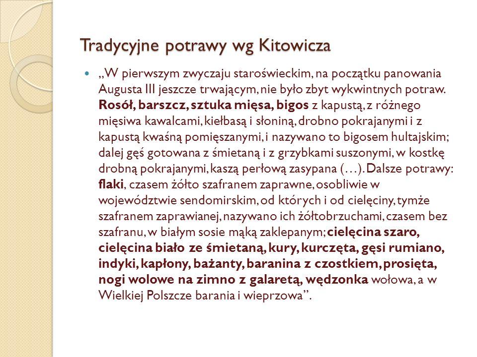 """Tradycyjne potrawy wg Kitowicza """"W pierwszym zwyczaju staroświeckim, na początku panowania Augusta III jeszcze trwającym, nie było zbyt wykwintnych potraw."""