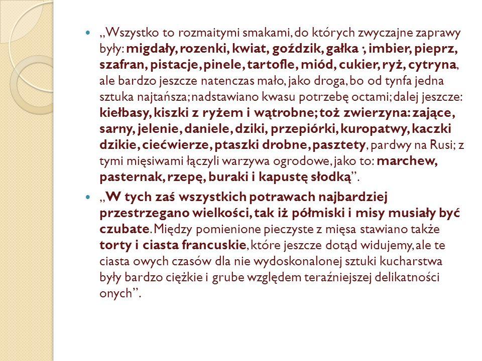 """Nowinki kulinarne (XVIII w.) wg Kitowicza """"Skoro się nacisnęło do Polski kucharzów Francuzów i rodacy wydoskonalili się w kucharstwie, zniknęły potrawy naturalne, a nastąpiły na ich miejsce jak najwykwintniejsze, jako to: zupy rumiane, zupy białe, rosoły delikatne, potrawy z mięsiw rozmaitych komponowane, pasztety przewyborne."""