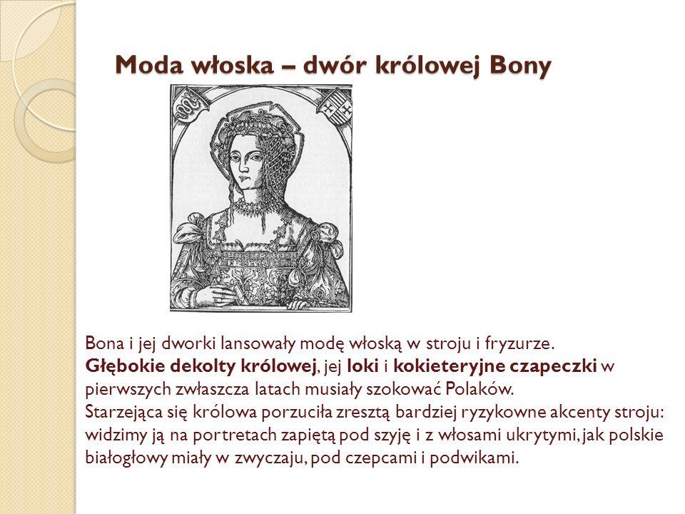 Moda włoska – dwór królowej Bony Bona i jej dworki lansowały modę włoską w stroju i fryzurze.