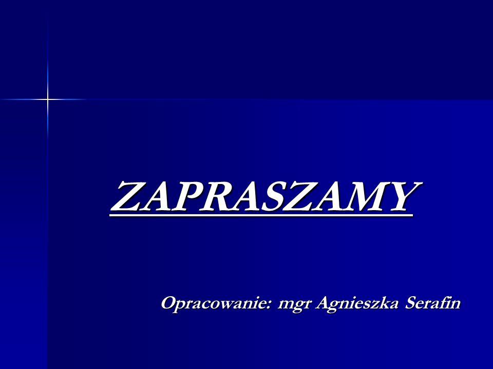 ZAPRASZAMY Opracowanie: mgr Agnieszka Serafin