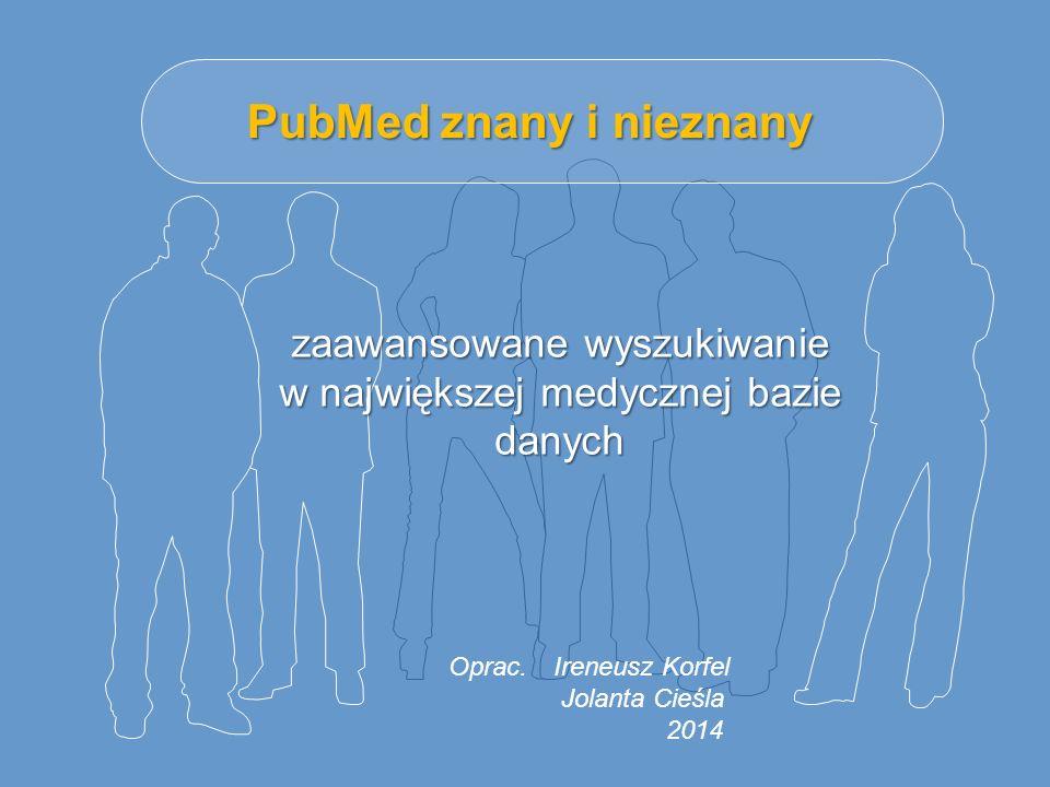 PubMed znany i nieznany zaawansowane wyszukiwanie w największej medycznej bazie danych Oprac.Ireneusz Korfel Jolanta Cieśla 2014