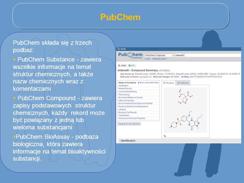 PubChem PubChem składa się z trzech podbaz:  PubChem Substance - zawiera wszelkie informacje na temat struktur chemicznych, a także nazw chemicznych wraz z komentarzami  PubChem Compound - zawiera zapisy podstawowych struktur chemicznych, każdy rekord może być powiązany z jedną lub wieloma substancjami  PubChem BioAssay - podbaza biologiczna, która zawiera informacje na temat bioaktywności substancji.