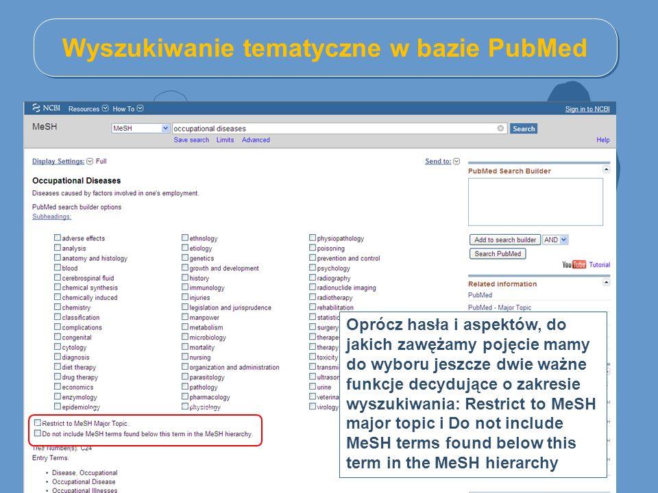 Wyszukiwanie tematyczne w bazie PubMed Oprócz hasła i aspektów, do jakich zawężamy pojęcie mamy do wyboru jeszcze dwie ważne funkcje decydujące o zakresie wyszukiwania: Restrict to MeSH major topic i Do not include MeSH terms found below this term in the MeSH hierarchy
