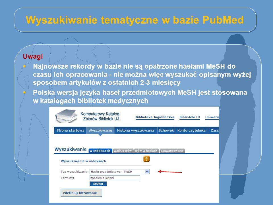 Wyszukiwanie tematyczne w bazie PubMed Uwagi  Najnowsze rekordy w bazie nie są opatrzone hasłami MeSH do czasu ich opracowania - nie można więc wyszukać opisanym wyżej sposobem artykułów z ostatnich 2-3 miesięcy  Polska wersja języka haseł przedmiotowych MeSH jest stosowana w katalogach bibliotek medycznych