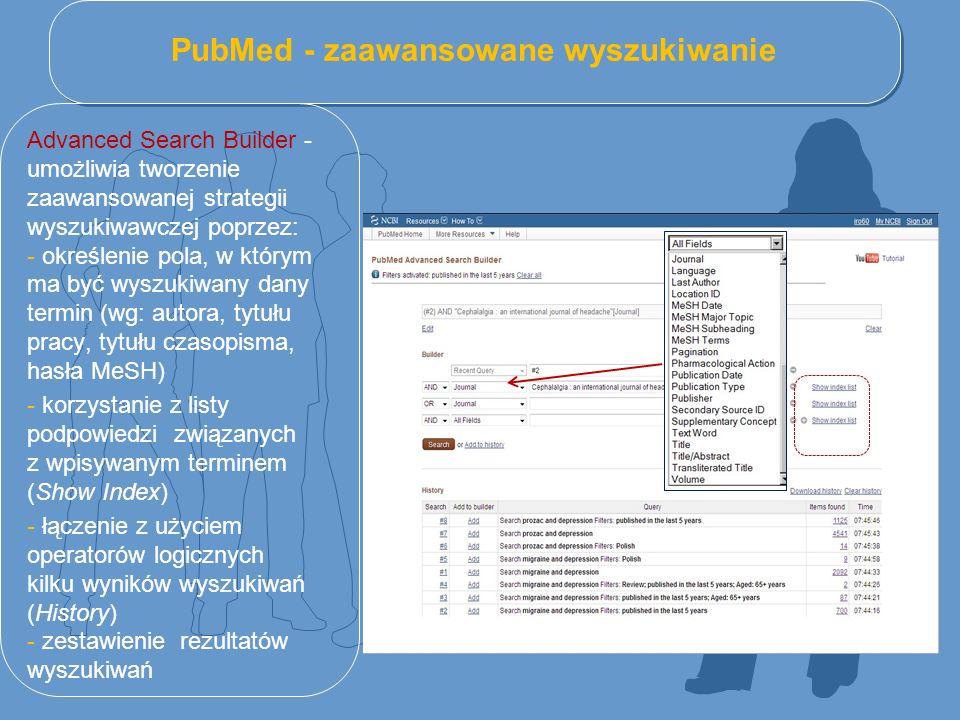 PubMed - zaawansowane wyszukiwanie Advanced Search Builder - umożliwia tworzenie zaawansowanej strategii wyszukiwawczej poprzez: - określenie pola, w którym ma być wyszukiwany dany termin (wg: autora, tytułu pracy, tytułu czasopisma, hasła MeSH) - korzystanie z listy podpowiedzi związanych z wpisywanym terminem (Show Index) - łączenie z użyciem operatorów logicznych kilku wyników wyszukiwań (History) - zestawienie rezultatów wyszukiwań