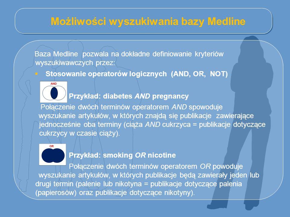 Możliwości wyszukiwania bazy Medline Baza Medline pozwala na dokładne definiowanie kryteriów wyszukiwawczych przez:  Stosowanie operatorów logicznych (AND, OR, NOT) Przykład: diabetes AND pregnancy Połączenie dwóch terminów operatorem AND spowoduje wyszukanie artykułów, w których znajdą się publikacje zawierające jednocześnie oba terminy (ciąża AND cukrzyca = publikacje dotyczące cukrzycy w czasie ciąży).