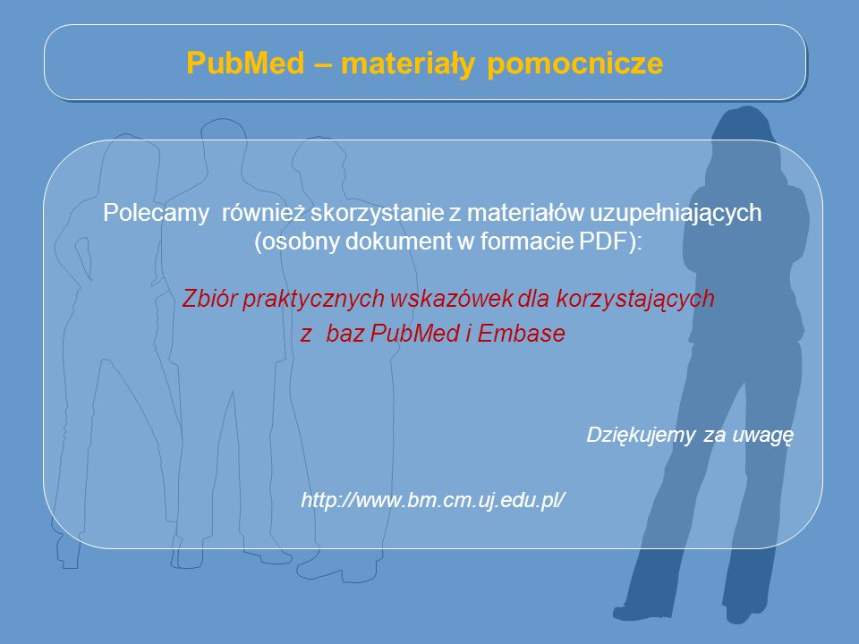 PubMed – materiały pomocnicze Polecamy również skorzystanie z materiałów uzupełniających (osobny dokument w formacie PDF): Zbiór praktycznych wskazówek dla korzystających z baz PubMed i Embase Dziękujemy za uwagę http://www.bm.cm.uj.edu.pl/