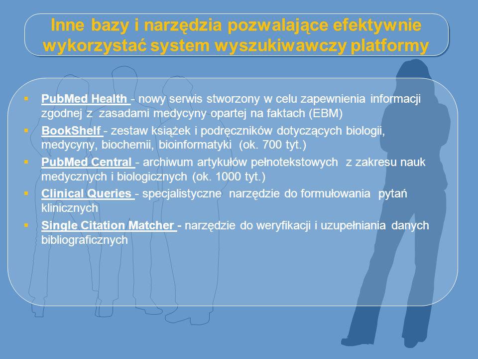 Inne bazy i narzędzia pozwalające efektywnie wykorzystać system wyszukiwawczy platformy  PubMed Health - nowy serwis stworzony w celu zapewnienia informacji zgodnej z zasadami medycyny opartej na faktach (EBM) PubMed Health  BookShelf - zestaw książek i podręczników dotyczących biologii, medycyny, biochemii, bioinformatyki (ok.