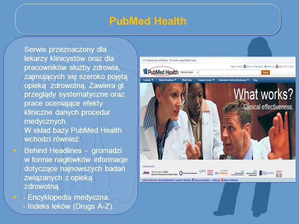 PubMed Health Serwis przeznaczony dla lekarzy klinicystów oraz dla pracowników służby zdrowia, zajmujących się szeroko pojętą opieką zdrowotną. Zawier
