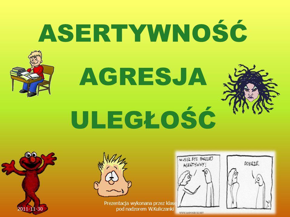 ASERTYWNOŚĆ AGRESJA ULEGŁOŚĆ 2011-11-301 Prezentacja wykonana przez klasę 3td pod nadzorem W.Kuliczanki