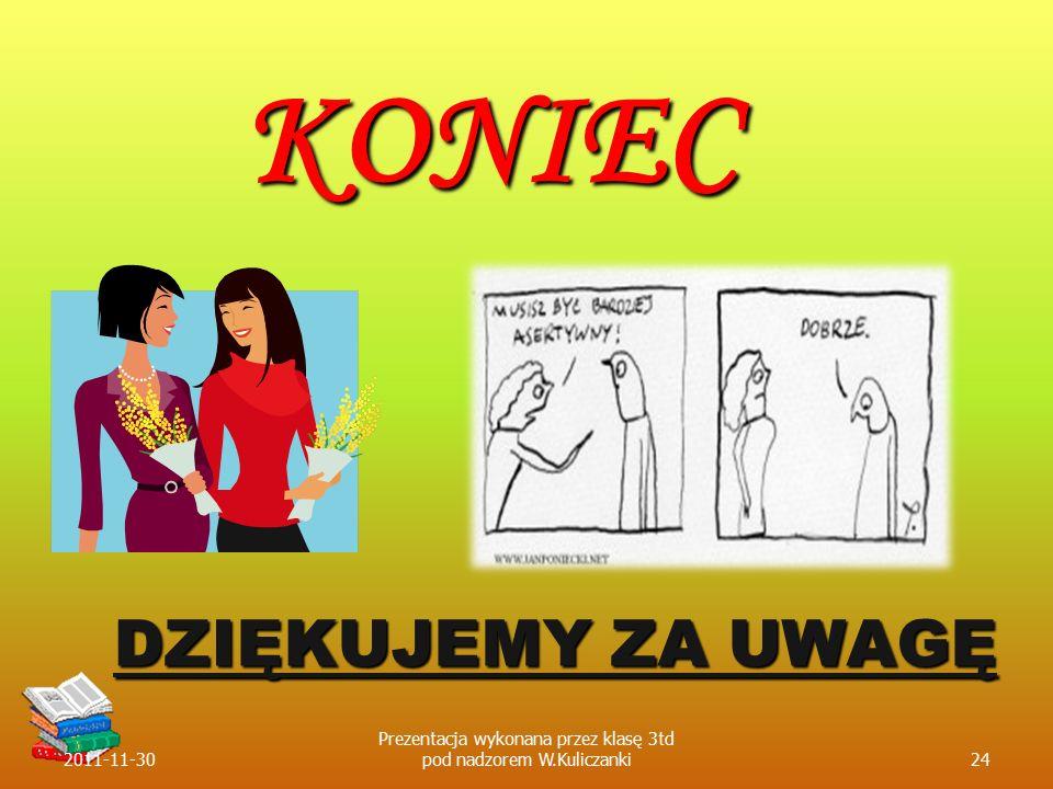 DZIĘKUJEMY ZA UWAGĘ KONIEC 2011-11-3024 Prezentacja wykonana przez klasę 3td pod nadzorem W.Kuliczanki