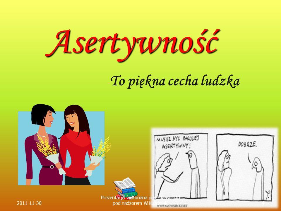 Asertywność - - To piękna cecha ludzka 2011-11-304 Prezentacja wykonana przez klasę 3td pod nadzorem W.Kuliczanki