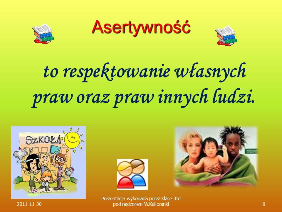 Asertywność to respektowanie własnych praw oraz praw innych ludzi. 2011-11-306 Prezentacja wykonana przez klasę 3td pod nadzorem W.Kuliczanki