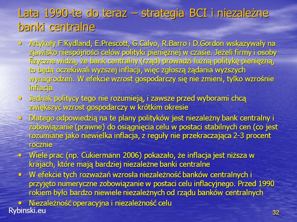Rybinski.eu Strategia BCI Nowa Zelandia, Kanada, Wielka Brytania, Szwecja (1990-1993) Nowa Zelandia, Kanada, Wielka Brytania, Szwecja (1990-1993) Cel numeryczny, powszechnie znany Cel numeryczny, powszechnie znany Raporty o inflacji Raporty o inflacji Projekcje inflacji Projekcje inflacji Sztywna i elastyczna strategia BCI Sztywna i elastyczna strategia BCI Cel inflacyjny a cel kursowy Cel inflacyjny a cel kursowy Nowa Zelandia – kontrakt prezesa banku Nowa Zelandia – kontrakt prezesa banku Paul Volker – inflation targeting - oxymoron Paul Volker – inflation targeting - oxymoron 33