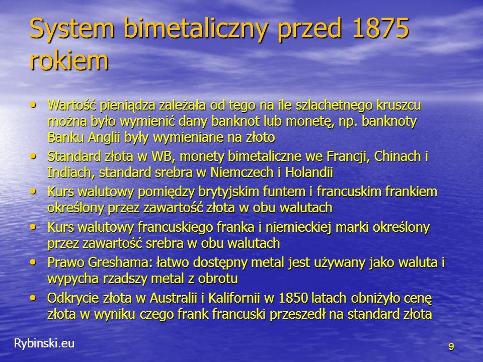 Rybinski.eu Standard złota: 1875-1914 Niemcy przeszły na standard złota w 1875 roku, Stany Zjednoczone w 1879 roku, Rosja i Japonia w 1897 roku Niemcy przeszły na standard złota w 1875 roku, Stany Zjednoczone w 1879 roku, Rosja i Japonia w 1897 roku W okresie standardu złota Londyn był światowym centrum finansów W okresie standardu złota Londyn był światowym centrum finansów Standard złota istnieje gdy spełnione są następujące warunki: Standard złota istnieje gdy spełnione są następujące warunki: –Istnieje odpowiedni zasób złota w celu bicia monet –Jest zapewniona wymiana narodowych walut na złoto, kurs wymiany jest stały i stabilny –Złoto może być importowane i eksportowane bez ograniczeń –Aby zapewnić wymianę waluty na złoto, wartość wyemitowanych banknotów musi być zabezpieczona rezerwami złota w wystarczającym stopniu –Podaż krajowego pieniądza musi rosnąć i spadać wraz z eksportem i importem złota z kraju –Te warunki były spełnione w latach 1875-1914 10 Source: Eun, Resnick (2009)
