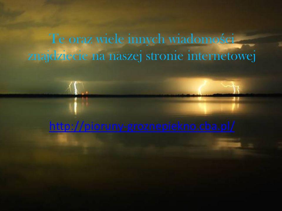 Te oraz wiele innych wiadomo ś ci znajdziecie na naszej stronie internetowej http://pioruny-groznepiekno.cba.pl/