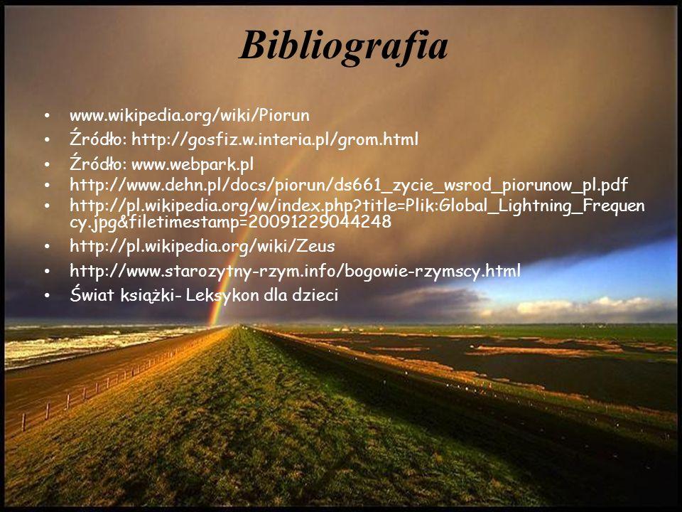 Bibliografia www.wikipedia.org/wiki/Piorun Źródło: http://gosfiz.w.interia.pl/grom.html Źródło: www.webpark.pl http://www.dehn.pl/docs/piorun/ds661_zycie_wsrod_piorunow_pl.pdf http://pl.wikipedia.org/w/index.php title=Plik:Global_Lightning_Frequen cy.jpg&filetimestamp=20091229044248 http://pl.wikipedia.org/wiki/Zeus http://www.starozytny-rzym.info/bogowie-rzymscy.html Świat książki- Leksykon dla dzieci
