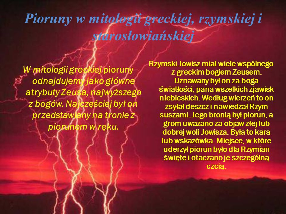 Pioruny w mitologii greckiej, rzymskiej i starosłowiańskiej W mitologii greckiej pioruny odnajdujemy jako główne atrybuty Zeusa, najwyższego z bogów.