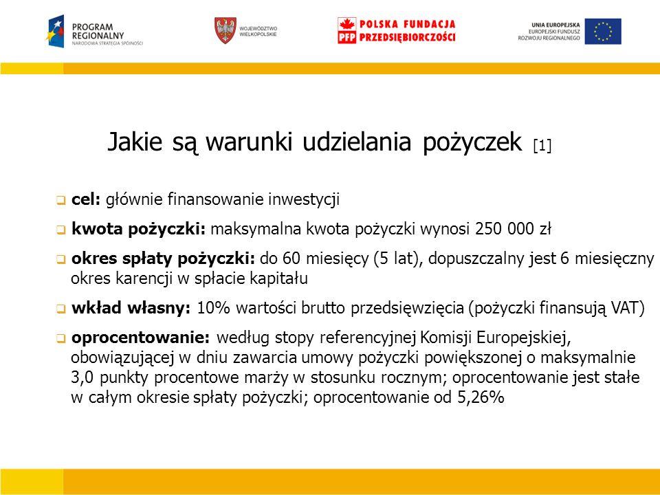 Jakie są warunki udzielania pożyczek [1]  cel: głównie finansowanie inwestycji  kwota pożyczki: maksymalna kwota pożyczki wynosi 250 000 zł  okres spłaty pożyczki: do 60 miesięcy (5 lat), dopuszczalny jest 6 miesięczny okres karencji w spłacie kapitału  wkład własny: 10% wartości brutto przedsięwzięcia (pożyczki finansują VAT)  oprocentowanie: według stopy referencyjnej Komisji Europejskiej, obowiązującej w dniu zawarcia umowy pożyczki powiększonej o maksymalnie 3,0 punkty procentowe marży w stosunku rocznym; oprocentowanie jest stałe w całym okresie spłaty pożyczki; oprocentowanie od 5,26%