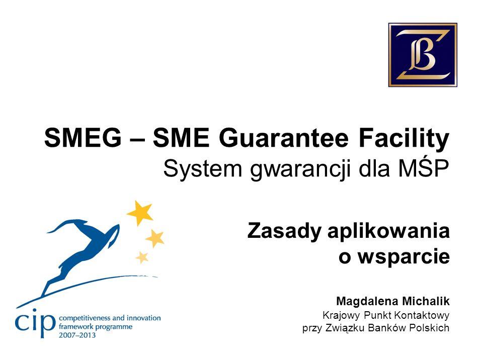 SMEG – SME Guarantee Facility System gwarancji dla MŚP Zasady aplikowania o wsparcie Magdalena Michalik Krajowy Punkt Kontaktowy przy Związku Banków P