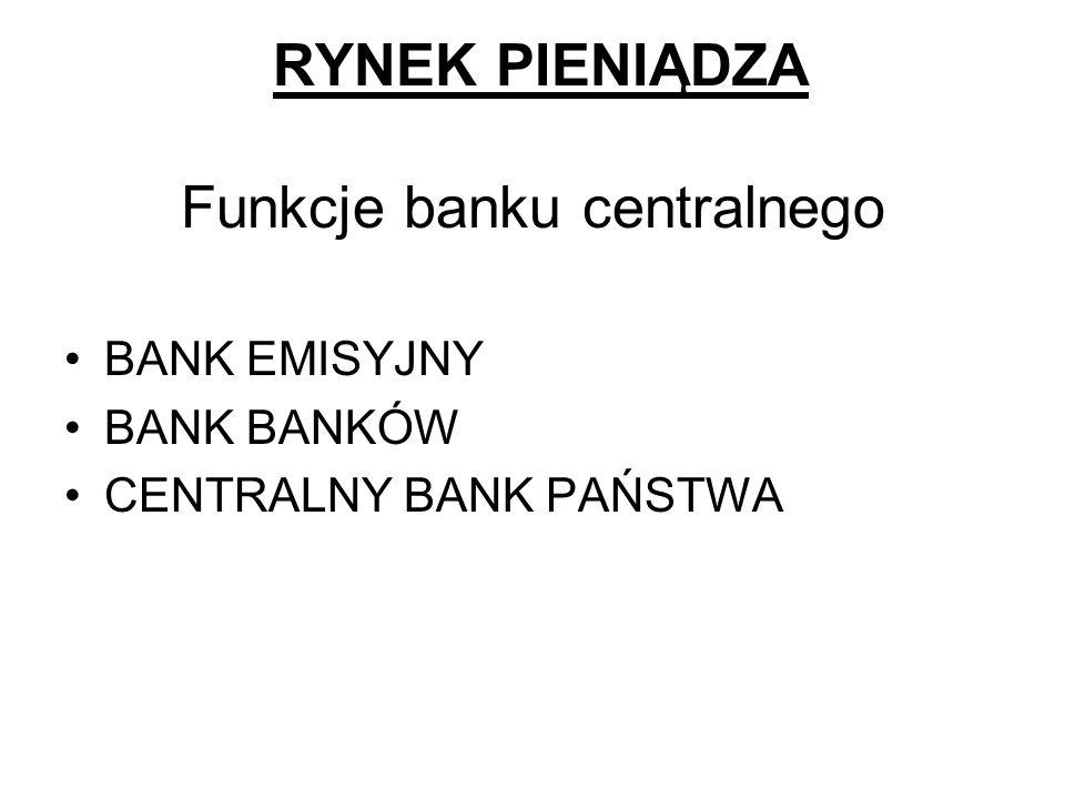RYNEK PIENIĄDZA Funkcje banku centralnego BANK EMISYJNY BANK BANKÓW CENTRALNY BANK PAŃSTWA
