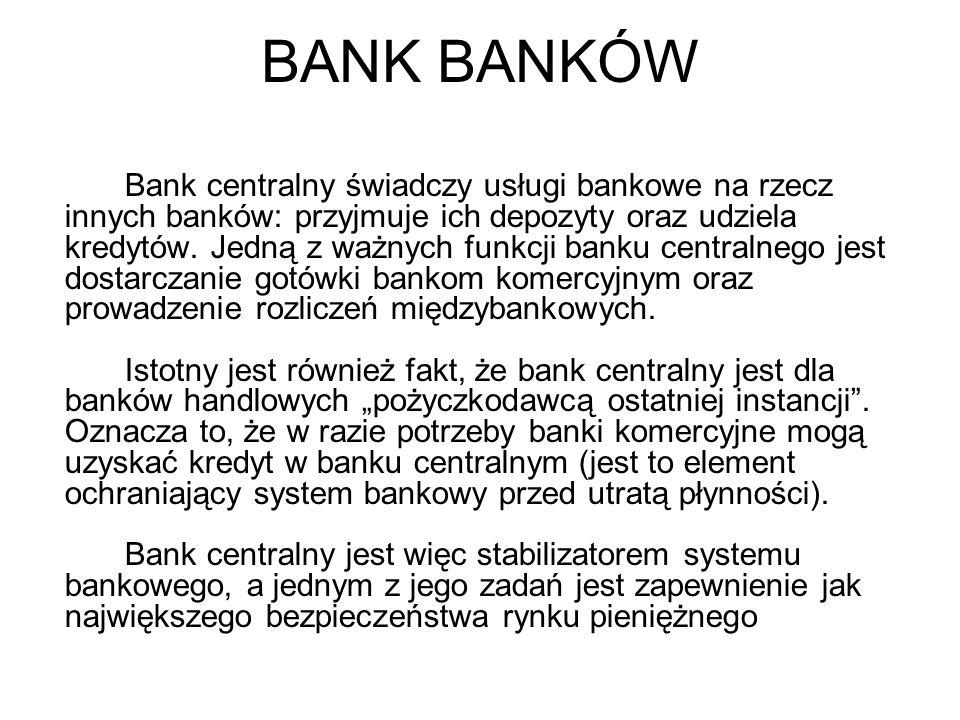 BANK BANKÓW Bank centralny świadczy usługi bankowe na rzecz innych banków: przyjmuje ich depozyty oraz udziela kredytów.