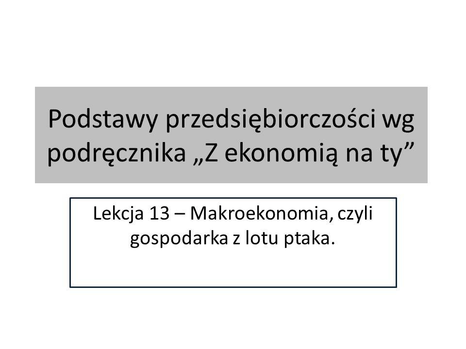 """Podstawy przedsiębiorczości wg podręcznika """"Z ekonomią na ty Lekcja 13 – Makroekonomia, czyli gospodarka z lotu ptaka."""