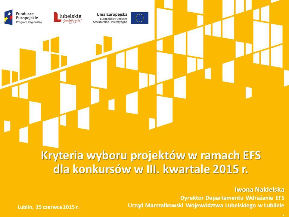 Kryteria wyboru projektów w ramach EFS dla konkursów w III. kwartale 2015 r. Iwona Nakielska Dyrektor Departamentu Wdrażania EFS Urząd Marszałkowski W