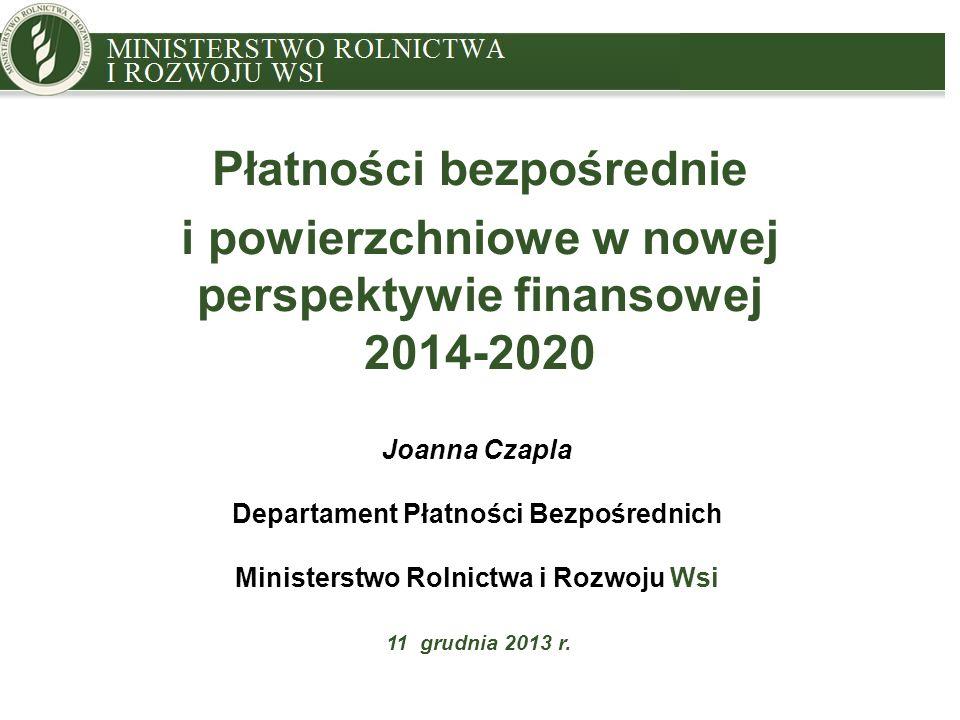 MINISTRY OF AGRICULTURE AND RURAL DEVELOPMENT Płatności bezpośrednie i powierzchniowe w nowej perspektywie finansowej 2014-2020 Joanna Czapla Departam