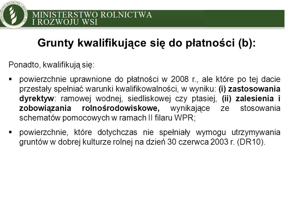 MINISTRY OF AGRICULTURE AND RURAL DEVELOPMENT Ponadto, kwalifikują się:  powierzchnie uprawnione do płatności w 2008 r., ale które po tej dacie przestały spełniać warunki kwalifikowalności, w wyniku: (i) zastosowania dyrektyw: ramowej wodnej, siedliskowej czy ptasiej, (ii) zalesienia i zobowiązania rolnośrodowiskowe, wynikające ze stosowania schematów pomocowych w ramach II filaru WPR;  powierzchnie, które dotychczas nie spełniały wymogu utrzymywania gruntów w dobrej kulturze rolnej na dzień 30 czerwca 2003 r.