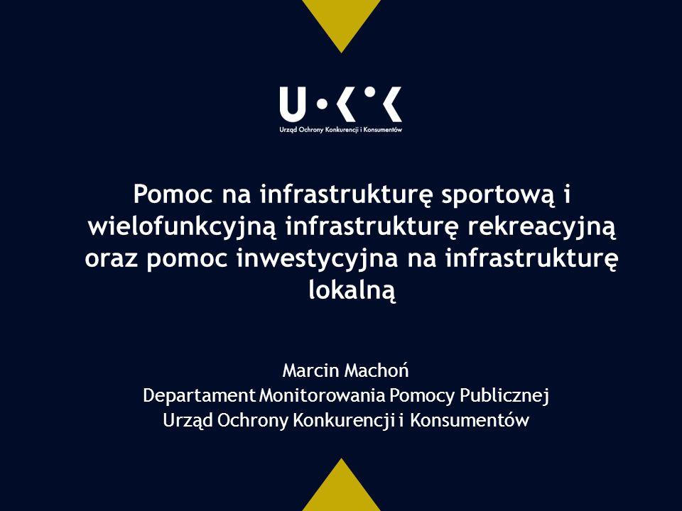 Pomoc na infrastrukturę sportową i wielofunkcyjną infrastrukturę rekreacyjną oraz pomoc inwestycyjna na infrastrukturę lokalną Marcin Machoń Departament Monitorowania Pomocy Publicznej Urząd Ochrony Konkurencji i Konsumentów