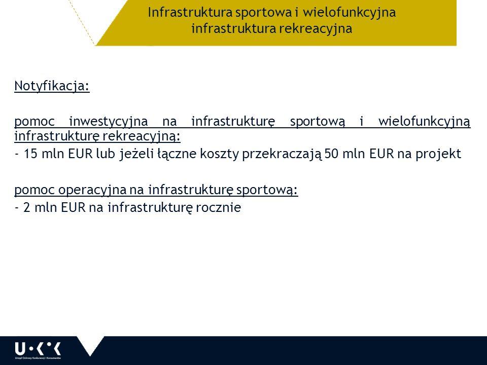 Notyfikacja: pomoc inwestycyjna na infrastrukturę sportową i wielofunkcyjną infrastrukturę rekreacyjną: - 15 mln EUR lub jeżeli łączne koszty przekraczają 50 mln EUR na projekt pomoc operacyjna na infrastrukturę sportową: - 2 mln EUR na infrastrukturę rocznie Infrastruktura sportowa i wielofunkcyjna infrastruktura rekreacyjna