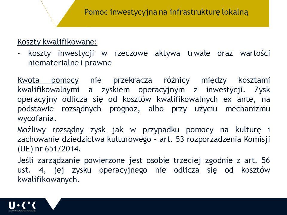 Pomoc inwestycyjna na infrastrukturę lokalną Koszty kwalifikowane: -koszty inwestycji w rzeczowe aktywa trwałe oraz wartości niematerialne i prawne Kwota pomocy nie przekracza różnicy między kosztami kwalifikowalnymi a zyskiem operacyjnym z inwestycji.