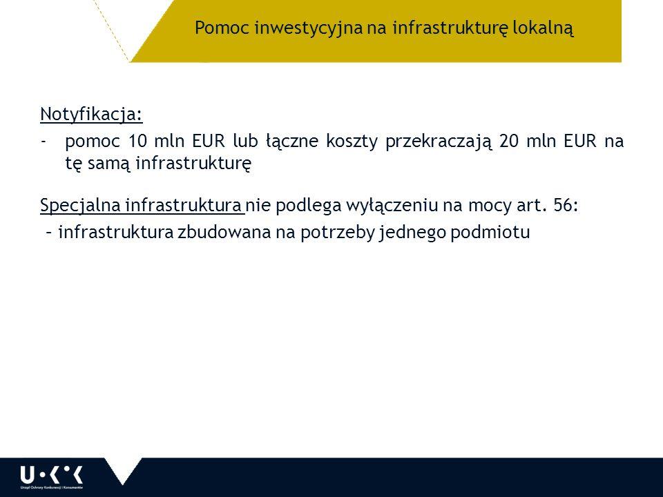 Pomoc inwestycyjna na infrastrukturę lokalną Notyfikacja: -pomoc 10 mln EUR lub łączne koszty przekraczają 20 mln EUR na tę samą infrastrukturę Specjalna infrastruktura nie podlega wyłączeniu na mocy art.