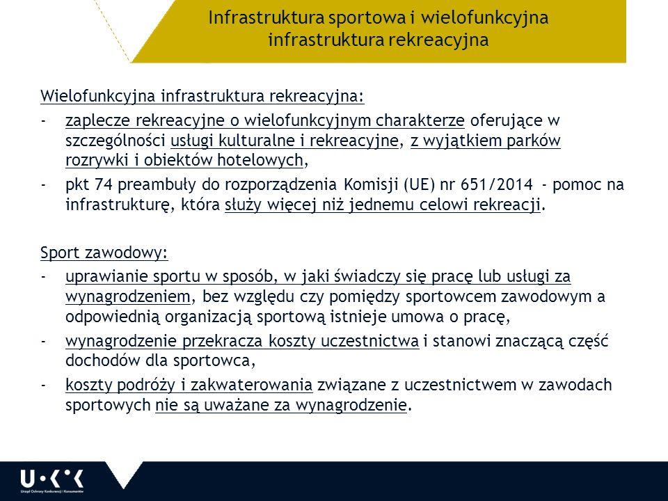 Infrastruktura sportowa i wielofunkcyjna infrastruktura rekreacyjna Wielofunkcyjna infrastruktura rekreacyjna: -zaplecze rekreacyjne o wielofunkcyjnym charakterze oferujące w szczególności usługi kulturalne i rekreacyjne, z wyjątkiem parków rozrywki i obiektów hotelowych, -pkt 74 preambuły do rozporządzenia Komisji (UE) nr 651/2014 - pomoc na infrastrukturę, która służy więcej niż jednemu celowi rekreacji.