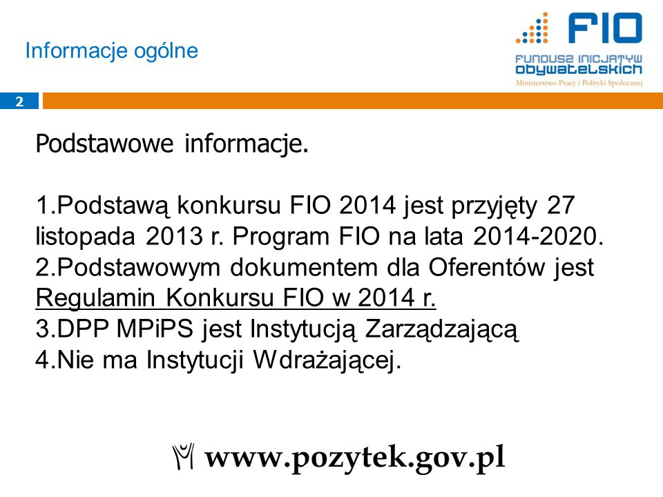 Informacje ogólne 2 Podstawowe informacje. 1.Podstawą konkursu FIO 2014 jest przyjęty 27 listopada 2013 r. Program FIO na lata 2014-2020. 2.Podstawowy