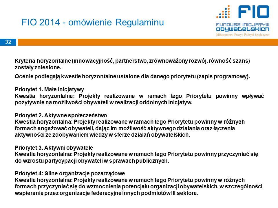 FIO 2014 - omówienie Regulaminu 32 Kryteria horyzontalne (innowacyjność, partnerstwo, zrównoważony rozwój, równość szans) zostały zniesione. Ocenie po