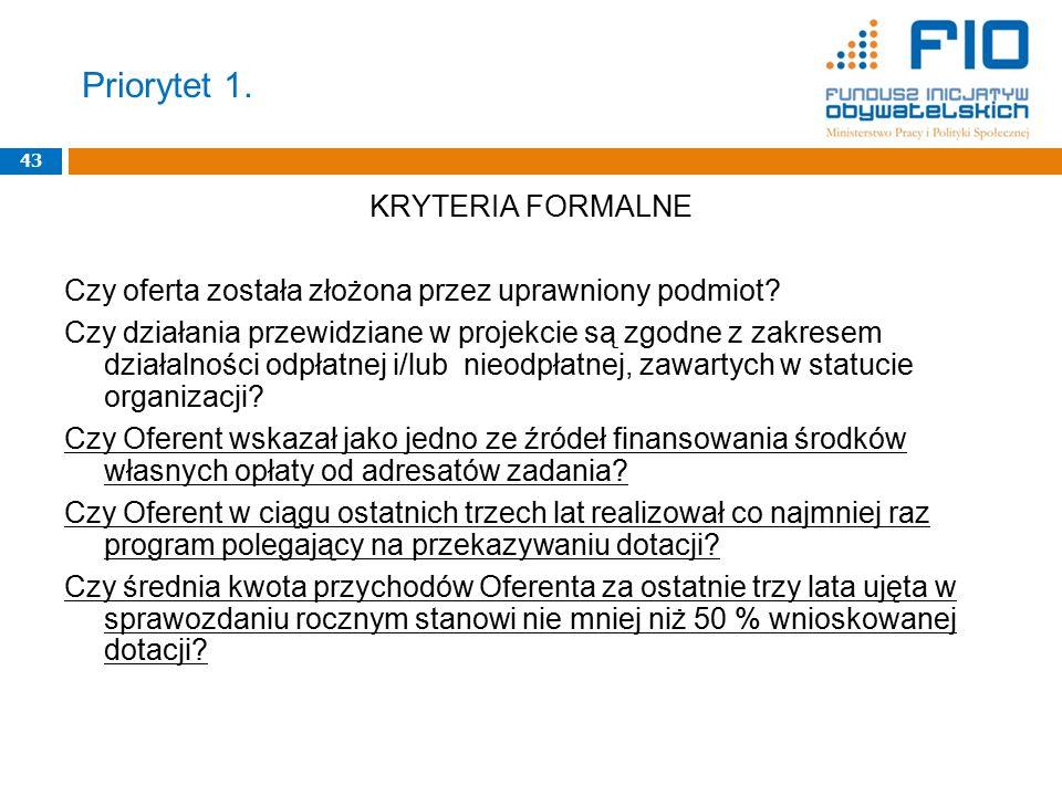 Priorytet 1. 43 KRYTERIA FORMALNE Czy oferta została złożona przez uprawniony podmiot? Czy działania przewidziane w projekcie są zgodne z zakresem dzi