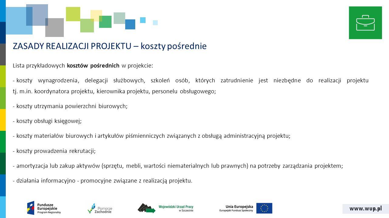www.wup.pl ZASADY REALIZACJI PROJEKTU – koszty pośrednie Lista przykładowych kosztów pośrednich w projekcie: - koszty wynagrodzenia, delegacji służbow